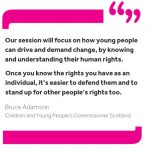 """Quote from Commissioner Bruce Adamson reading: """"Our session will focus on how young people can drive and demand change, by knowing and understanding their human rights. Once you know the rights you have as an individual, it's easier to defend them and to stand up for other people's rights too."""