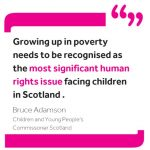 """Quote from Commissioner Bruce Adamson reading: """"Growing up in poverty needs to be recognised as the most significant human rights issue facing children in Scotland."""""""