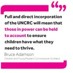"""Quote from Commissioner Bruce Adamson: """"Full and direct incorporation of the UNCRC will mean that those in power can be held to account to ensure children have what they need to thrive."""""""