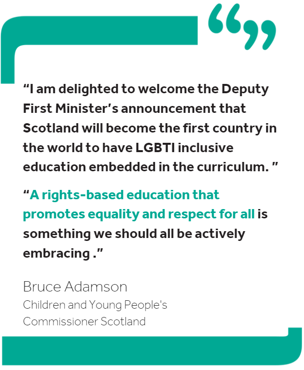 Quote from the Commissioner: I am delighted to welcome the Deputy First Minister's announcement that Scotland will become the first country in the world to have LGBTI inclusive education embedded in the curriculum. A rights-based education that promotes equality and respect for all is something we should all be actively embracing.