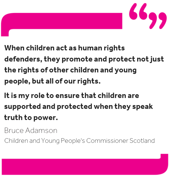 Quote from the Commissioner: When children act as human rights defenders, they promote and protect not just the rights of other children and young people, but all of our rights. It is my role to ensure that other children are supported and protected when they speak truth to power.