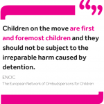 """Quote from ENOC: """"Children on the move are first and foremost children and they should not be subject to the irreparable harm caused by detention."""""""