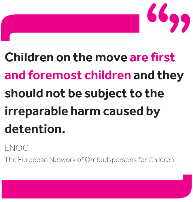 Quote from ENOC: 'Children on the move are first and foremost children and they should not be subject to the irreparable harm caused by detention.