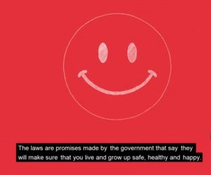 "Red background with white smiley face outline. Caption underneith which reads ""The laws are promises made by the governement that say they will make sure that you live and grow up safe, healthy and happy"""