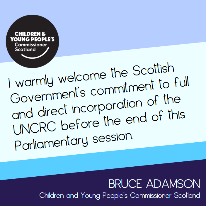 Picture of quote from the Commissioner reading 'I warmly welcome the Scottish Government's commitment to full and direct incorporation of the UNCRC before the end of this Parliamentary session.