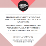 """Statement from Bruce Adamson - """"Being deprived of liberty without due process of law is a serious violation of human rights. If its happening to children & young people in Scotland, then that needs to change as a matter of urgency"""""""