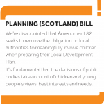 Graphic reading 'Planning (Scotland) Bill: We're disappointed that Amendement 82 seeks to remove the obligation on local authorities to meaningfully involve children when preparing their Local Development Plan. It's fundamental that the decisions of public bodies take account of children and young people's views, best interests and needs.'