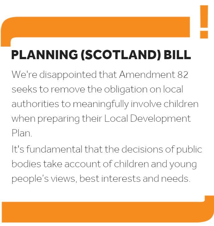 Graphic reading 'we're disappointed that Amendement 82 seeks to remove the obligation on local authorities to meaningfully involve children when preparing their Local Development Plan. It's fundamental that the decisions of public bodies take account of children and young people's views, best interests and needs.