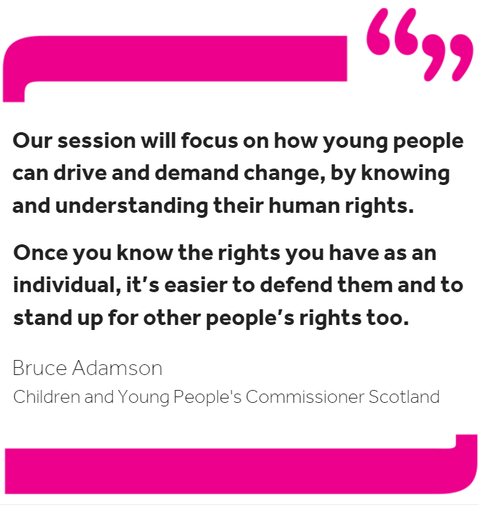 """Quote from Commissioner Bruce Adamson: """"Our session will focus on how young people can drive and demand change, by knowing and understanding their human rights. Once you know the rights you have as an individual, it's easier to defend them and to stand up for other people's rights too."""""""