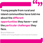 """Quote from Bruce Adamson: """"Young people from rural and island communities have told me about the different opportunities they have— and the particular challenges they face."""""""