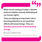 Quote from Bruce Adamson: 'What we are seeing at today's climate strike is children actively defending all our human rights. They are playing an important role in directing attention to an issue that affects all human beings. They are standing up to power and demanding change.