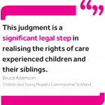 """Quote from Commissioner Bruce Adamson reading: """"This judgment is a significant legal step in realising the rights of care experienced children and their siblings."""""""
