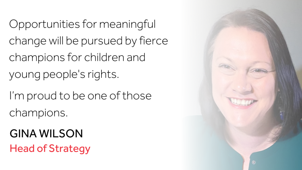 "An image of Head of Strategy Gina Wilson with the quote ""Opportunities for meaningful change will be pursued by fierce champions for children and young people's rights. I'm proud to be one of those champions."""