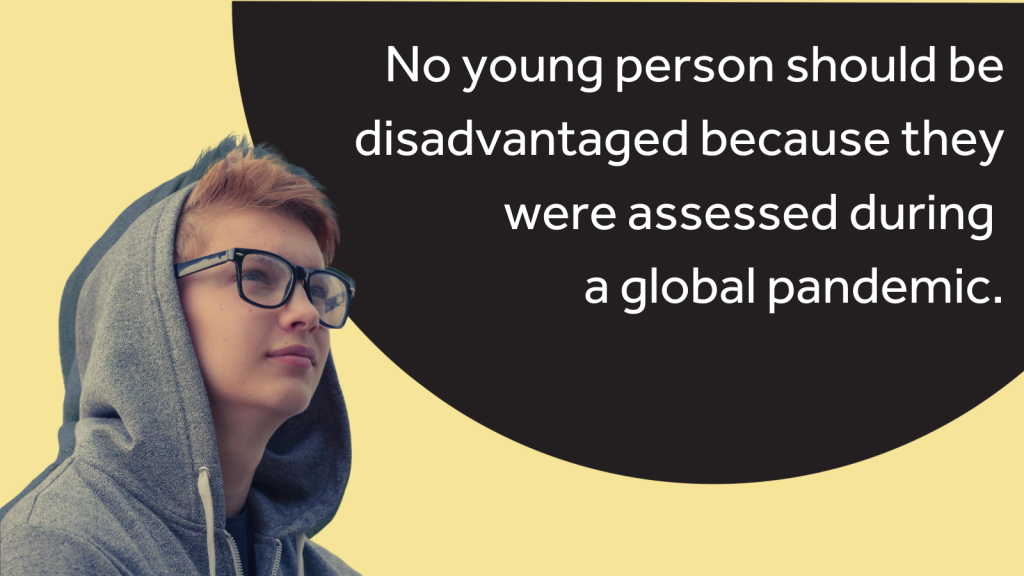 "An image of a young person in front of the text ""No young person should be disadvantaged because they were assessed during a global pandemic."""