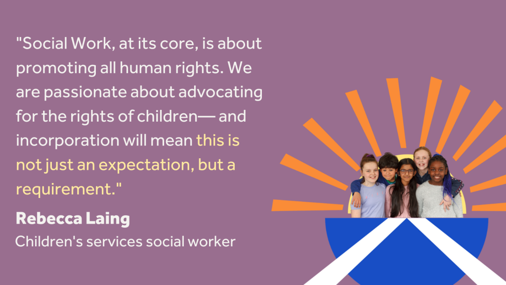 """Image containing a quote from children's services social worker Rebecca Laing: """"Social work, at its core, is about promoting human rights. We are passionate about advocating for the rights of children, and incorporation will mean this is not just an expectation, but a requirement."""""""